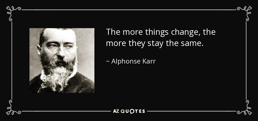 quote-the-more-things-change-the-more-they-stay-the-same-alphonse-karr-52-14-49 (1).jpg